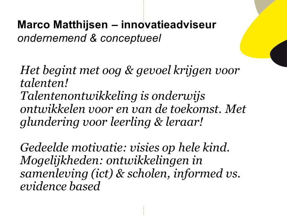 Marco Matthijsen – innovatieadviseur ondernemend & conceptueel Het begint met oog & gevoel krijgen voor talenten! Talentenontwikkeling is onderwijs on