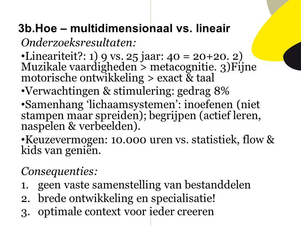 3b.Hoe – multidimensionaal vs. lineair Onderzoeksresultaten: Lineariteit?: 1) 9 vs. 25 jaar: 40 = 20+20. 2) Muzikale vaardigheden > metacognitie. 3)Fi