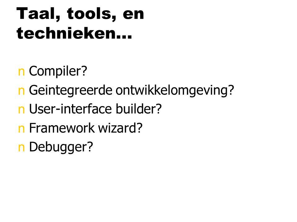 Taal, tools, en technieken... nCompiler? nGeintegreerde ontwikkelomgeving? nUser-interface builder? nFramework wizard? nDebugger?