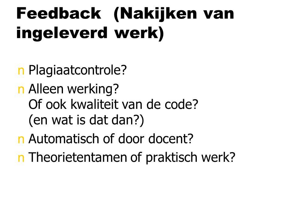 Feedback (Nakijken van ingeleverd werk) nPlagiaatcontrole? nAlleen werking? Of ook kwaliteit van de code? (en wat is dat dan?) nAutomatisch of door do