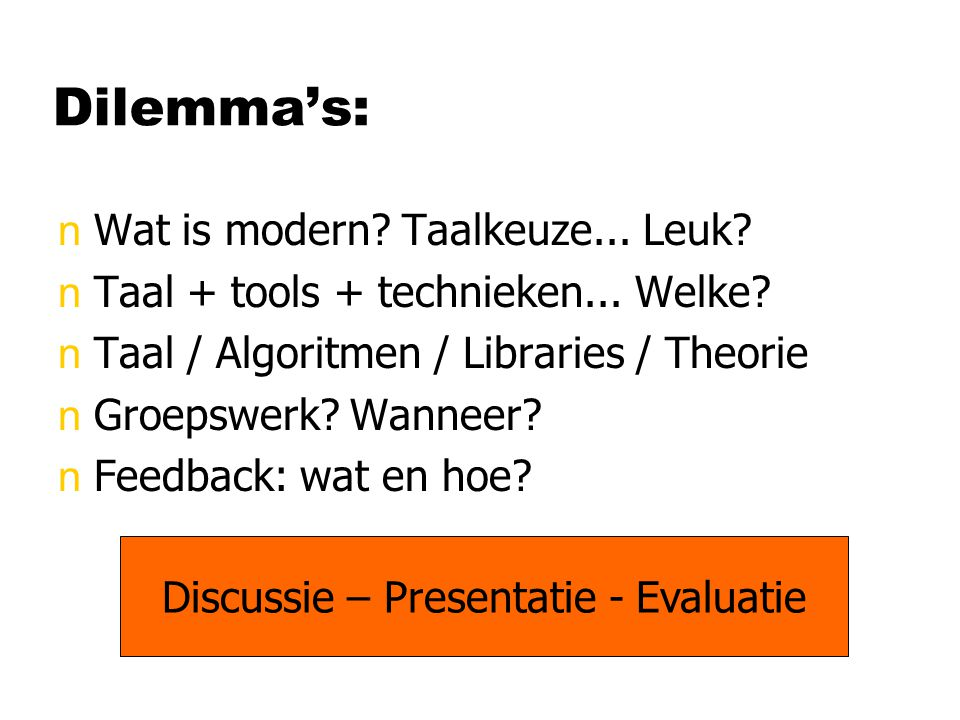 Dilemma's: nWat is modern? Taalkeuze... Leuk? nTaal + tools + technieken... Welke? nTaal / Algoritmen / Libraries / Theorie nGroepswerk? Wanneer? nFee