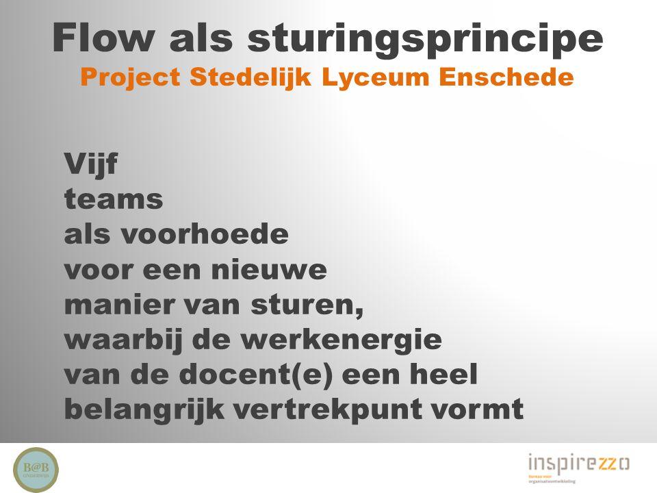 Flow als sturingsprincipe Project Stedelijk Lyceum Enschede Vijf teams als voorhoede voor een nieuwe manier van sturen, waarbij de werkenergie van de