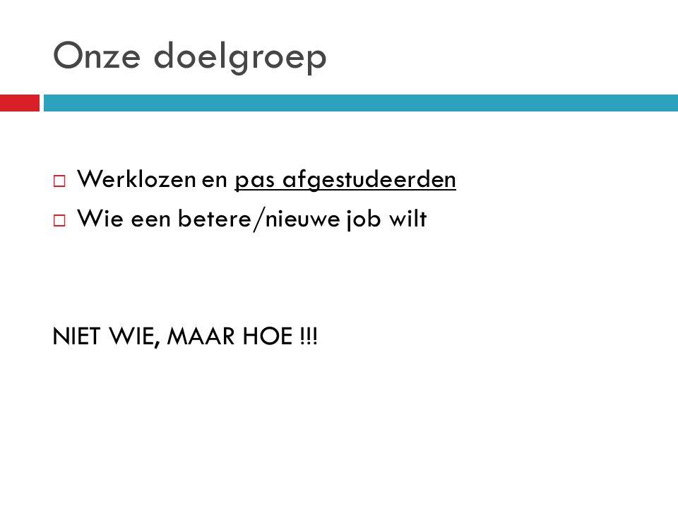 Onze doelgroep  Werklozen en pas afgestudeerden  Wie een betere/nieuwe job wilt NIET WIE, MAAR HOE !!!