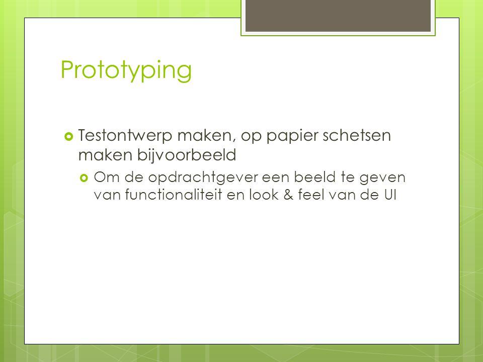 Prototyping  Testontwerp maken, op papier schetsen maken bijvoorbeeld  Om de opdrachtgever een beeld te geven van functionaliteit en look & feel van