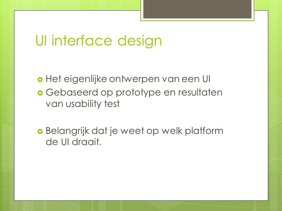 UI interface design  Het eigenlijke ontwerpen van een UI  Gebaseerd op prototype en resultaten van usability test  Belangrijk dat je weet op welk p