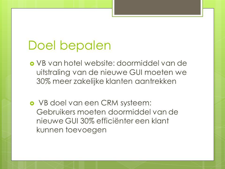 Doel bepalen  VB van hotel website: doormiddel van de uitstraling van de nieuwe GUI moeten we 30% meer zakelijke klanten aantrekken  VB doel van een