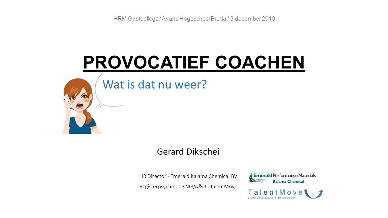 HRM Gastcollege / Avans Hogeschool Breda / 3 december 2013 PROVOCATIEF COACHEN Gerard Dikschei HR Director - Emerald Kalama Chemical BV Registerpsycho
