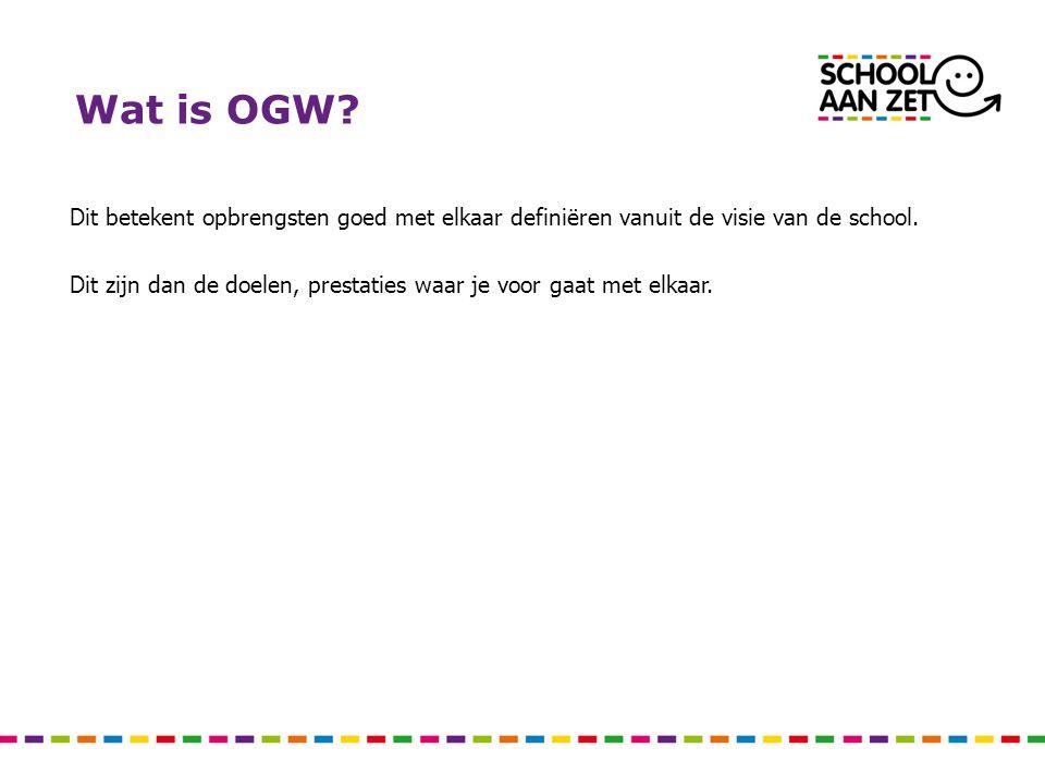 Wat is OGW? Dit betekent opbrengsten goed met elkaar definiëren vanuit de visie van de school. Dit zijn dan de doelen, prestaties waar je voor gaat me