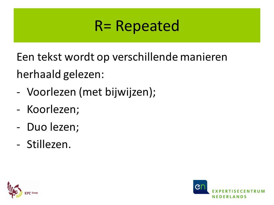 R= Repeated Een tekst wordt op verschillende manieren herhaald gelezen: -Voorlezen (met bijwijzen); -Koorlezen; -Duo lezen; -Stillezen.