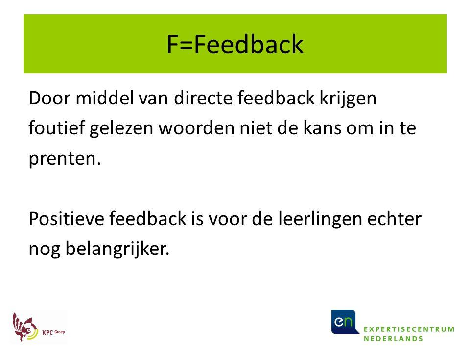 F=Feedback Door middel van directe feedback krijgen foutief gelezen woorden niet de kans om in te prenten. Positieve feedback is voor de leerlingen ec