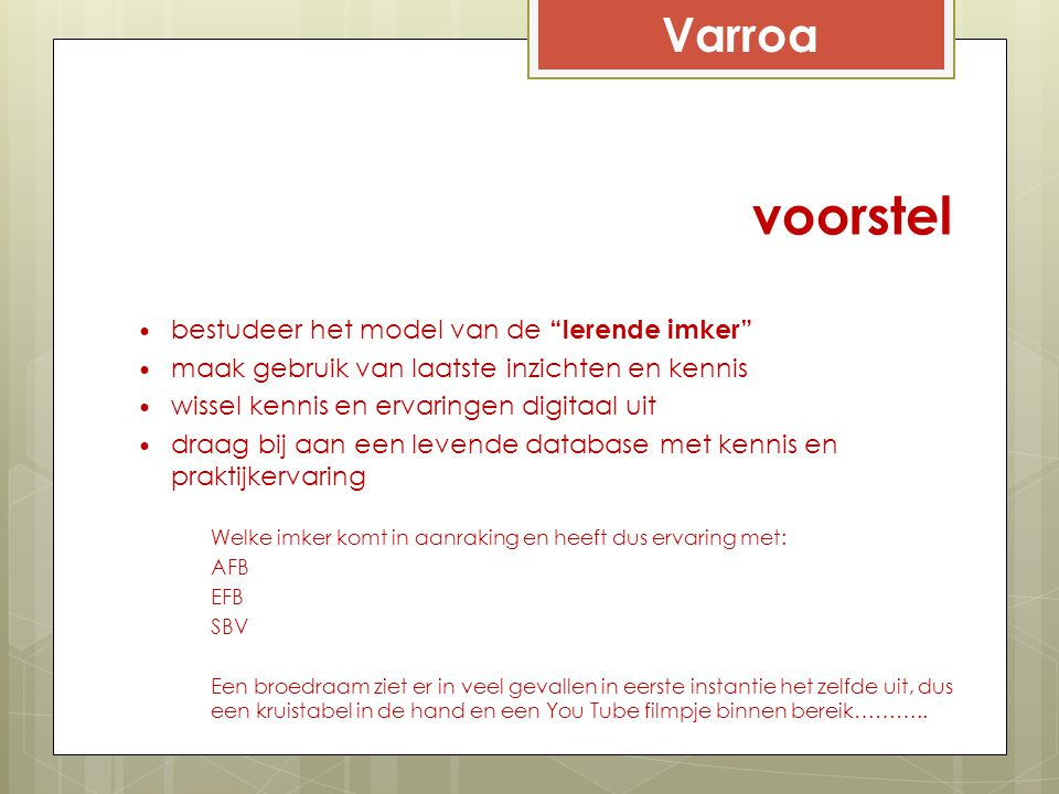 Varroa Varroa bestrijding Varroa selecteert niet alleen de meest Varroa-resistente bijenvolken uit de populatie, maar ook de meest Varroa- resistente imkers Een varroa-resistente imker gebruikt de mogelijkheden optimaal die hij/zij heeft om de vermeerdering van mijten in bijenvolken te voorkomen of te verminderen