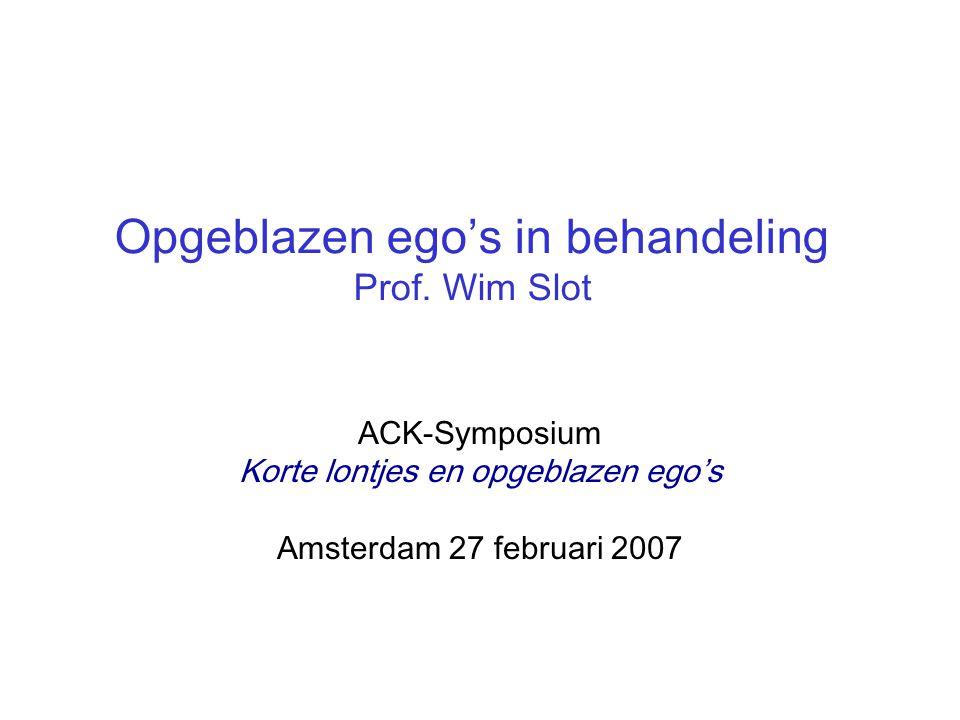 Opgeblazen ego's in behandeling Prof. Wim Slot ACK-Symposium Korte lontjes en opgeblazen ego's Amsterdam 27 februari 2007