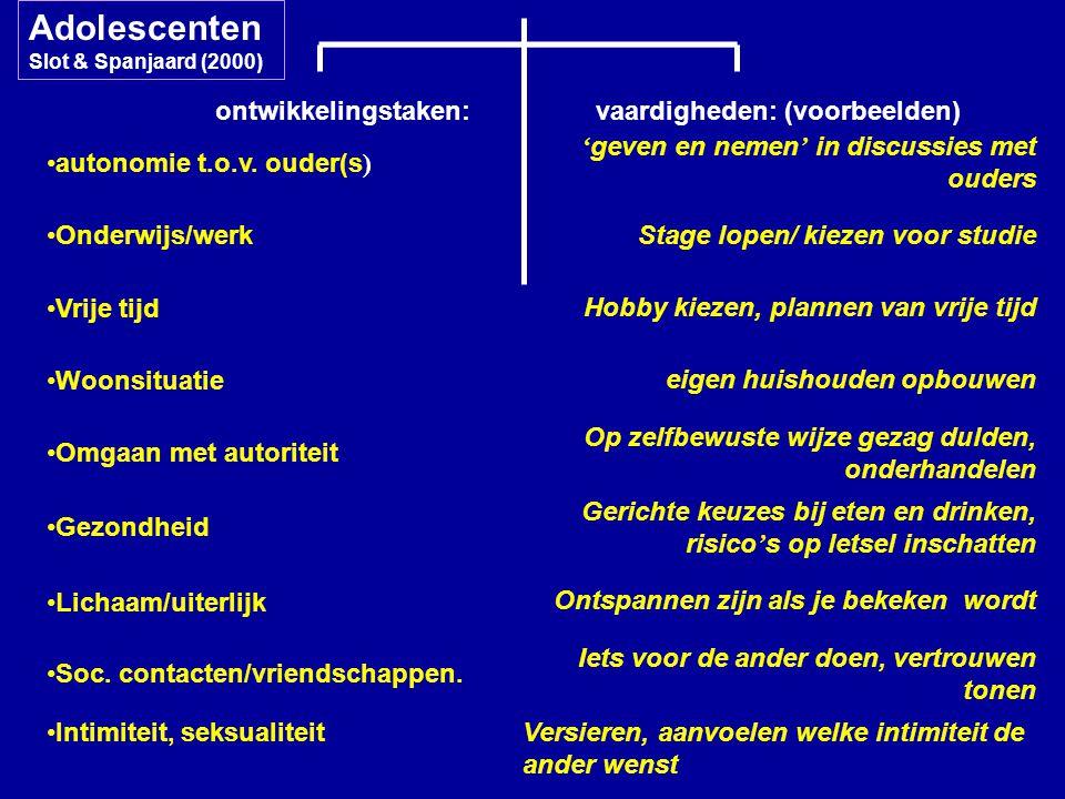 ontwikkelingstaken: vaardigheden: (voorbeelden) Adolescenten Slot & Spanjaard (2000) autonomie t.o.v. ouder(s ) ' geven en nemen ' in discussies met o