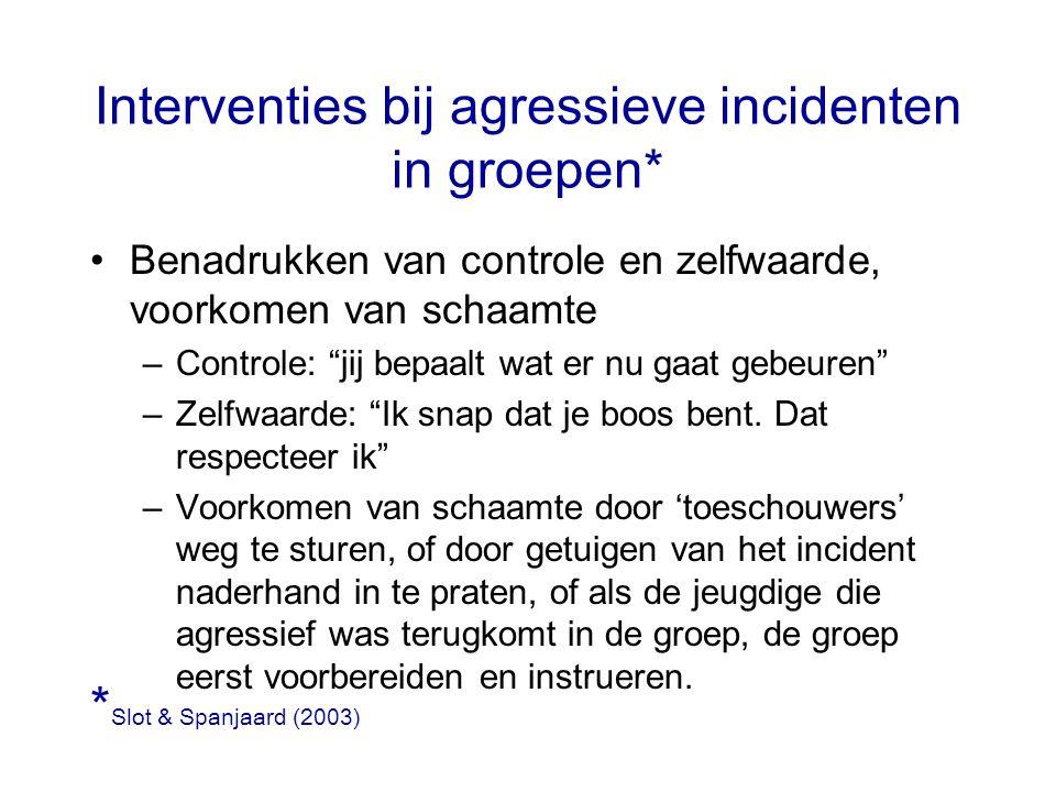 """Interventies bij agressieve incidenten in groepen* Benadrukken van controle en zelfwaarde, voorkomen van schaamte –Controle: """"jij bepaalt wat er nu ga"""