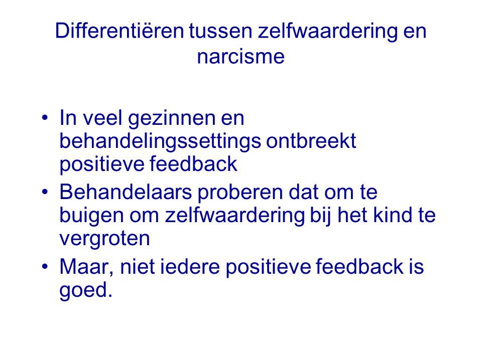 Differentiëren tussen zelfwaardering en narcisme In veel gezinnen en behandelingssettings ontbreekt positieve feedback Behandelaars proberen dat om te buigen om zelfwaardering bij het kind te vergroten Maar, niet iedere positieve feedback is goed.