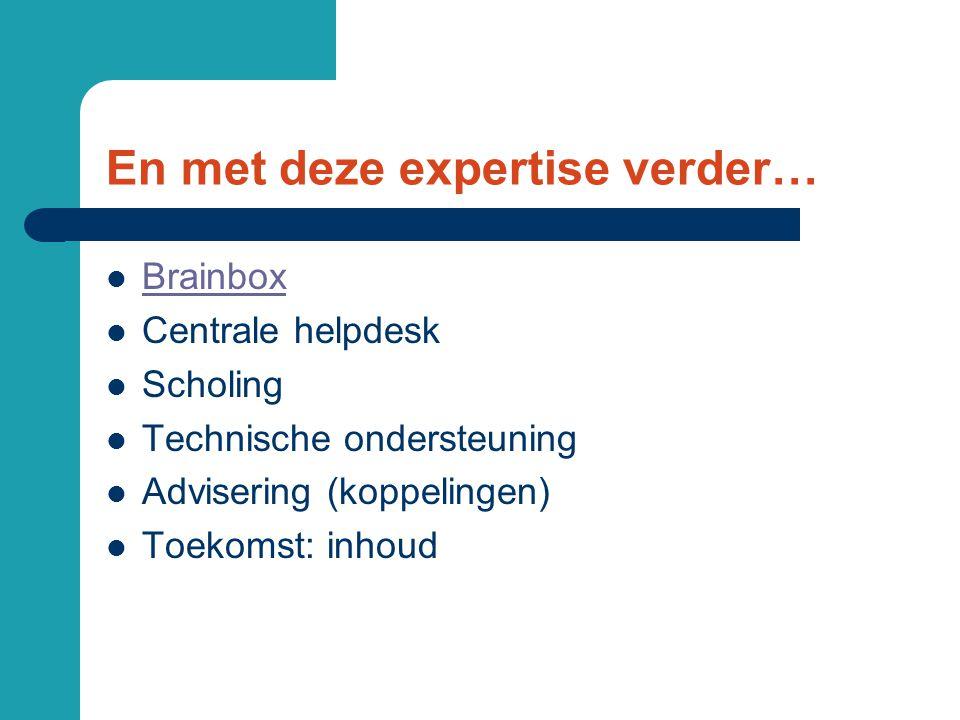 En met deze expertise verder… Brainbox Centrale helpdesk Scholing Technische ondersteuning Advisering (koppelingen) Toekomst: inhoud