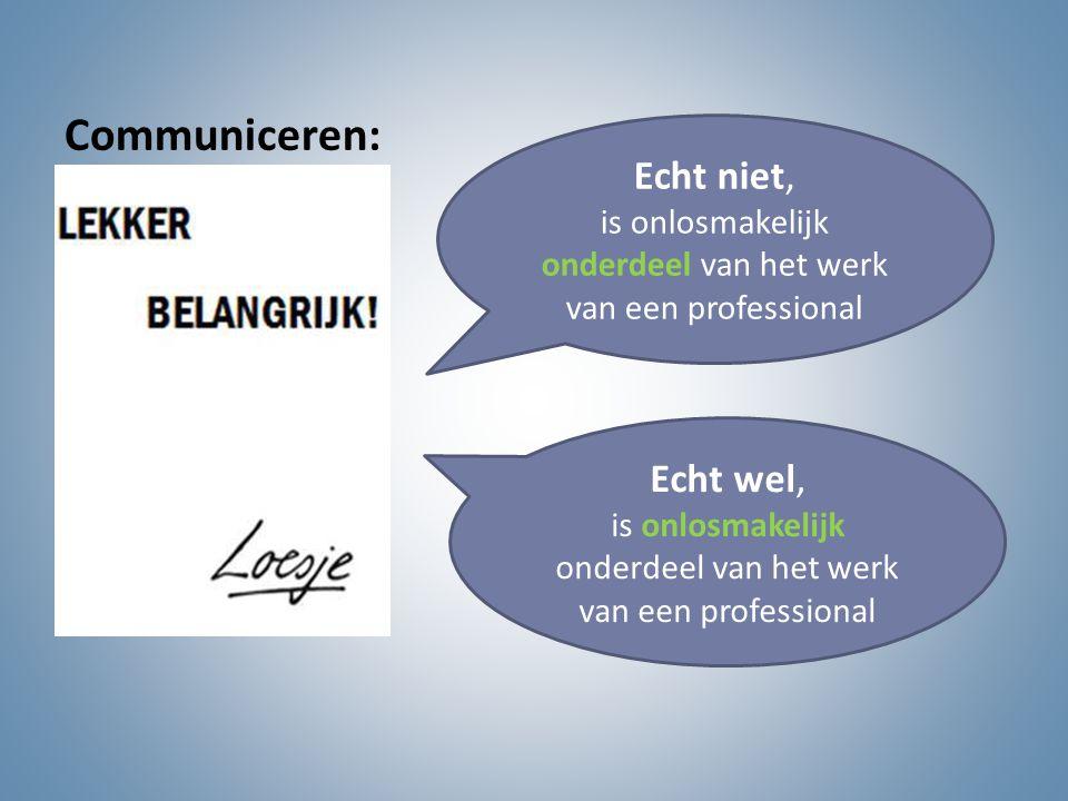 Communiceren: Echt niet, is onlosmakelijk onderdeel van het werk van een professional Echt wel, is onlosmakelijk onderdeel van het werk van een profes
