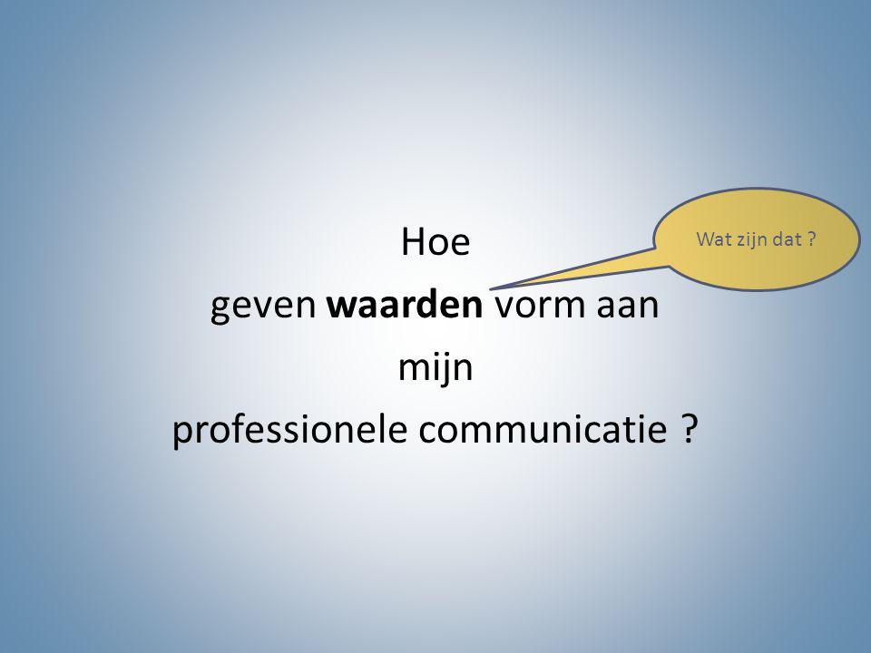 Hoe geven waarden vorm aan mijn professionele communicatie ? Wat zijn dat ?