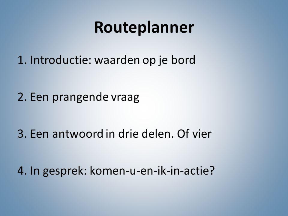 Routeplanner 1. Introductie: waarden op je bord 2. Een prangende vraag 3. Een antwoord in drie delen. Of vier 4. In gesprek: komen-u-en-ik-in-actie?