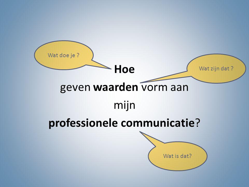 Hoe geven waarden vorm aan mijn professionele communicatie? Wat zijn dat ? Wat is dat? Wat doe je ?