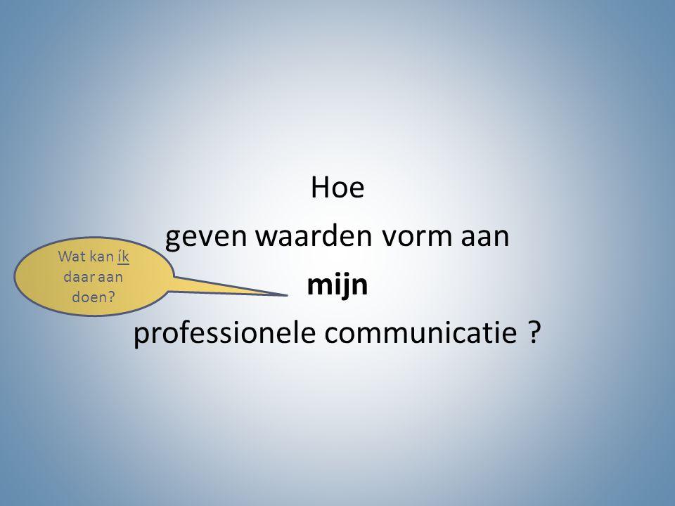 Hoe geven waarden vorm aan mijn professionele communicatie ? Wat kan ík daar aan doen?