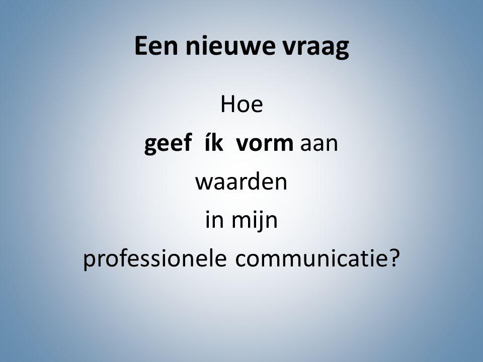 Een nieuwe vraag Hoe geef ík vorm aan waarden in mijn professionele communicatie?