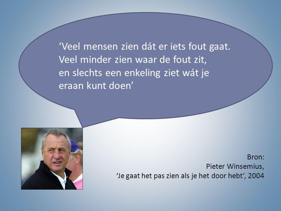 Bron: Pieter Winsemius, 'Je gaat het pas zien als je het door hebt', 2004 'Veel mensen zien dát er iets fout gaat. Veel minder zien waar de fout zit,
