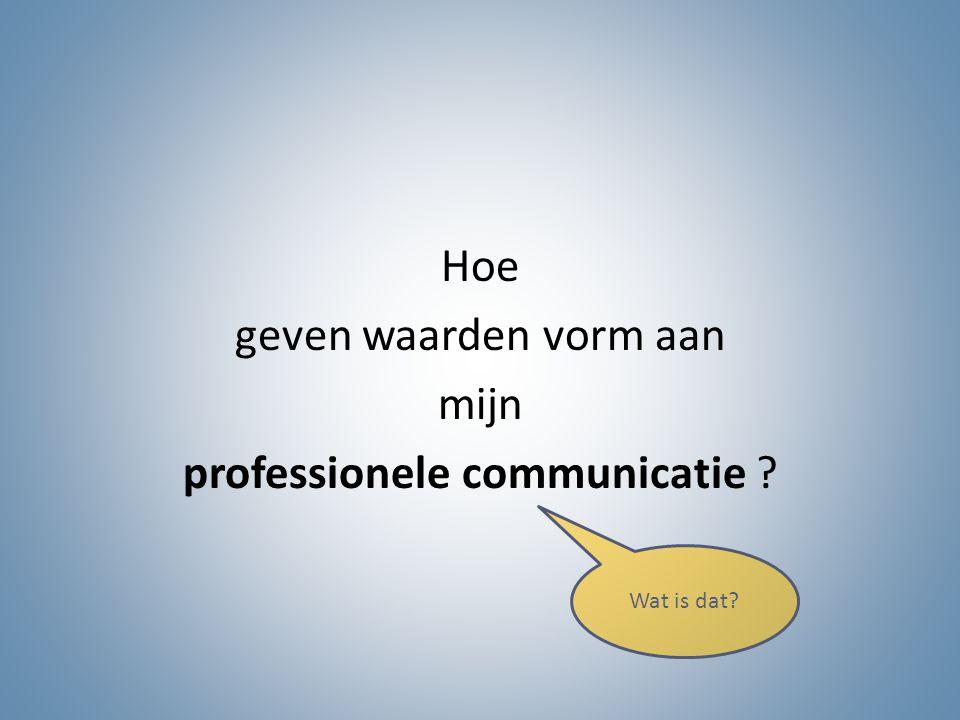 Hoe geven waarden vorm aan mijn professioneel communiceren ? Wat doe je?
