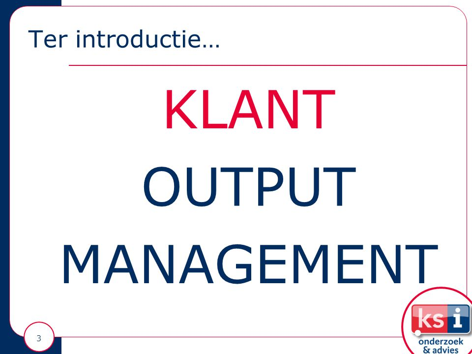 Ter introductie… 3 KLANT OUTPUT MANAGEMENT