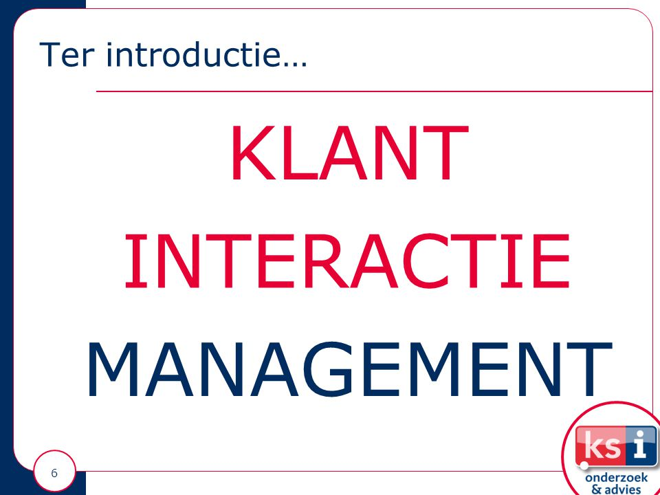 Ter introductie… 6 KLANT INTERACTIE MANAGEMENT