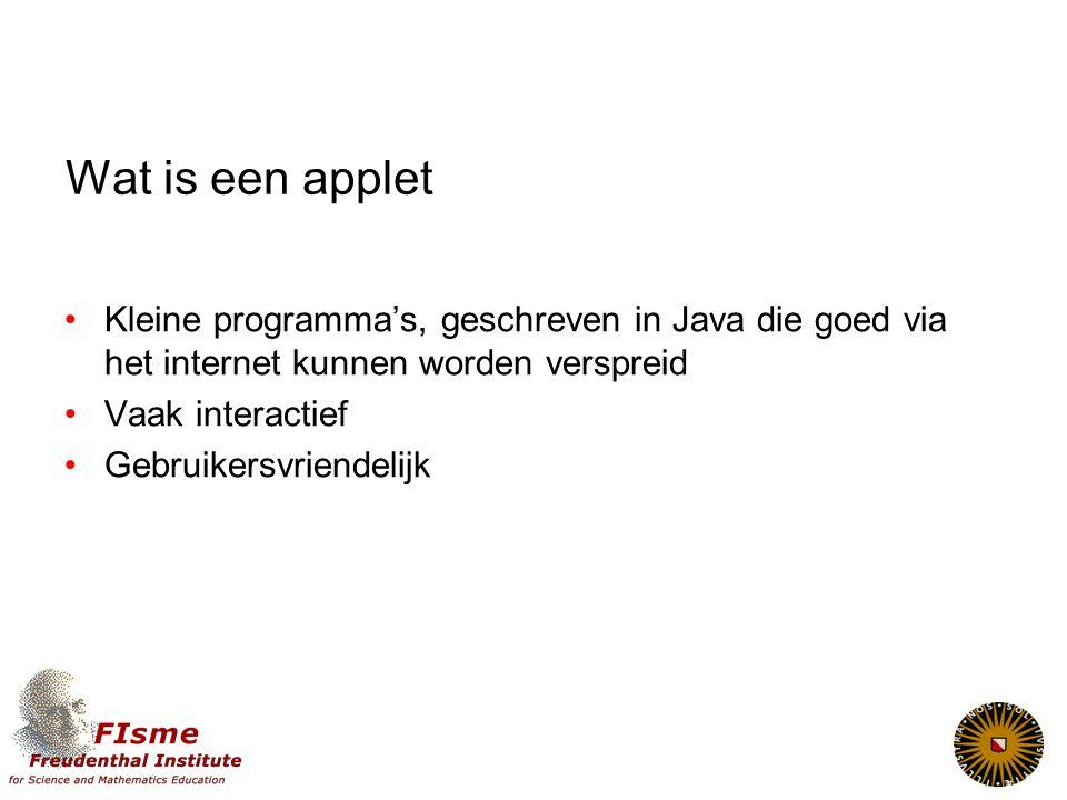 Wat is een applet Kleine programma's, geschreven in Java die goed via het internet kunnen worden verspreid Vaak interactief Gebruikersvriendelijk
