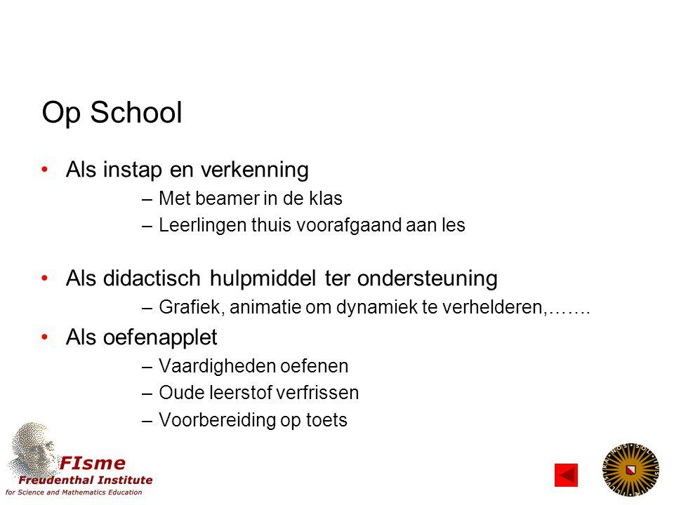 Op School Als instap en verkenning –Met beamer in de klas –Leerlingen thuis voorafgaand aan les Als didactisch hulpmiddel ter ondersteuning –Grafiek, animatie om dynamiek te verhelderen,…….