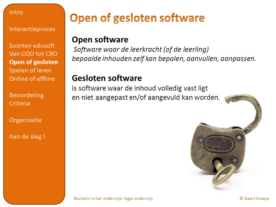 Bachelor in het onderwijs: lager onderwijs© Geert Kraeye Open software Software waar de leerkracht (of de leerling) bepaalde inhouden zelf kan bepalen, aanvullen, aanpassen.