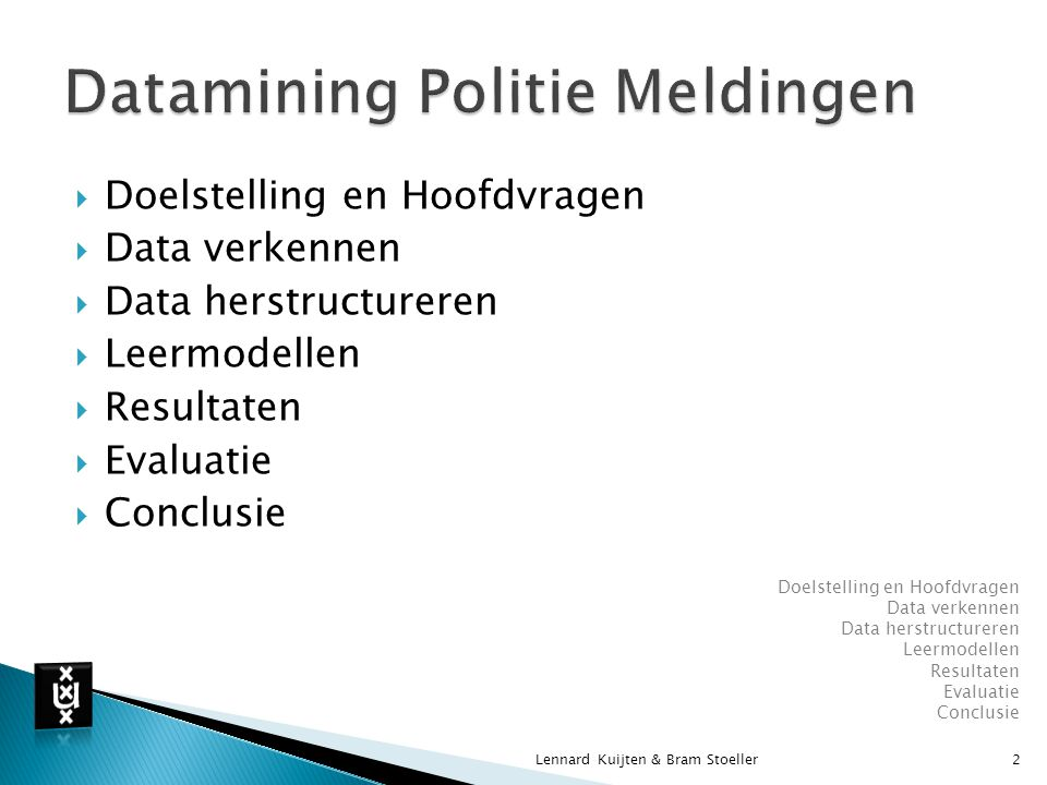  Doelstelling en Hoofdvragen  Data verkennen  Data herstructureren  Leermodellen  Resultaten  Evaluatie  Conclusie Lennard Kuijten & Bram Stoeller2 Doelstelling en Hoofdvragen Data verkennen Data herstructureren Leermodellen Resultaten Evaluatie Conclusie
