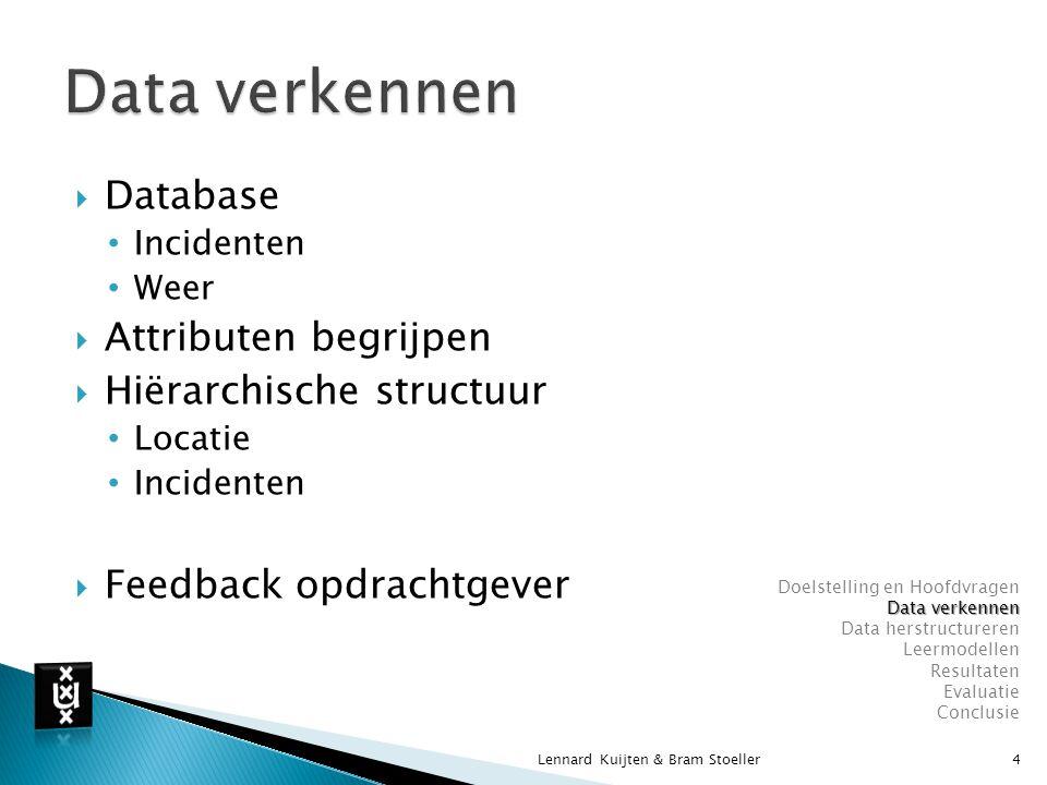  Database Incidenten Weer  Attributen begrijpen  Hiërarchische structuur Locatie Incidenten  Feedback opdrachtgever Lennard Kuijten & Bram Stoeller4 Doelstelling en Hoofdvragen Data verkennen Data herstructureren Leermodellen Resultaten Evaluatie Conclusie