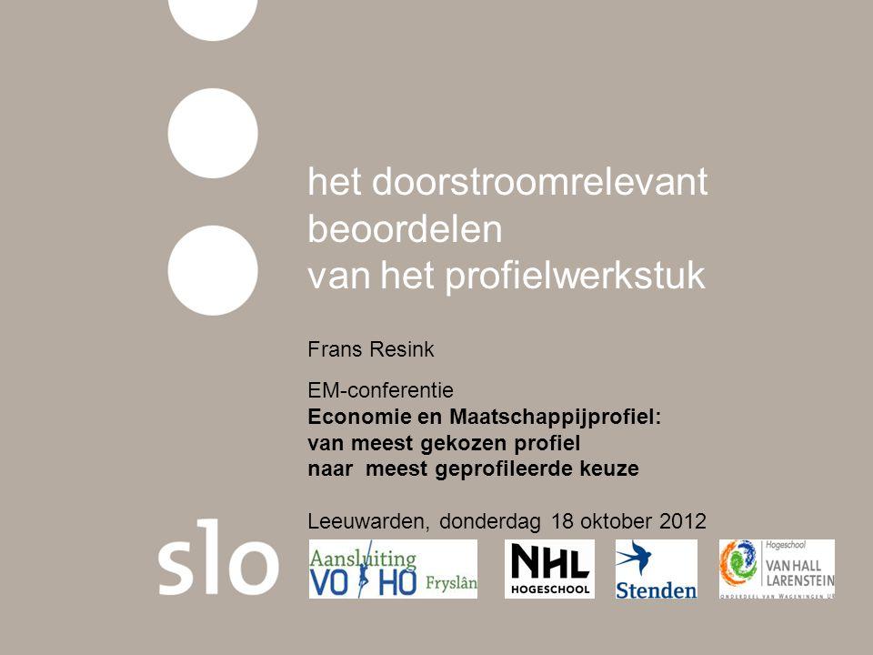 het doorstroomrelevant beoordelen van het profielwerkstuk Frans Resink EM-conferentie Economie en Maatschappijprofiel: van meest gekozen profiel naar meest geprofileerde keuze Leeuwarden, donderdag 18 oktober 2012