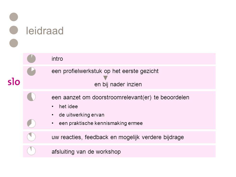 leidraad intro een profielwerkstuk op het eerste gezicht en bij nader inzien een aanzet om doorstroomrelevant(er) te beoordelen het idee de uitwerking ervan een praktische kennismaking ermee uw reacties, feedback en mogelijk verdere bijdrage afsluiting van de workshop