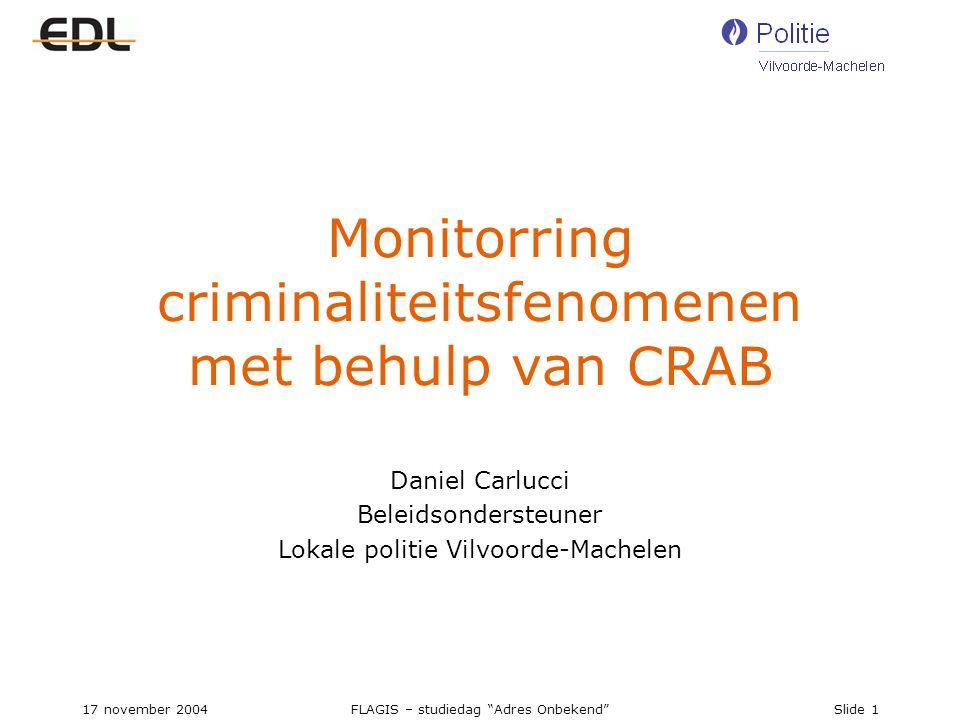 17 november 2004FLAGIS – studiedag Adres Onbekend Slide 1 Monitorring criminaliteitsfenomenen met behulp van CRAB Daniel Carlucci Beleidsondersteuner Lokale politie Vilvoorde-Machelen