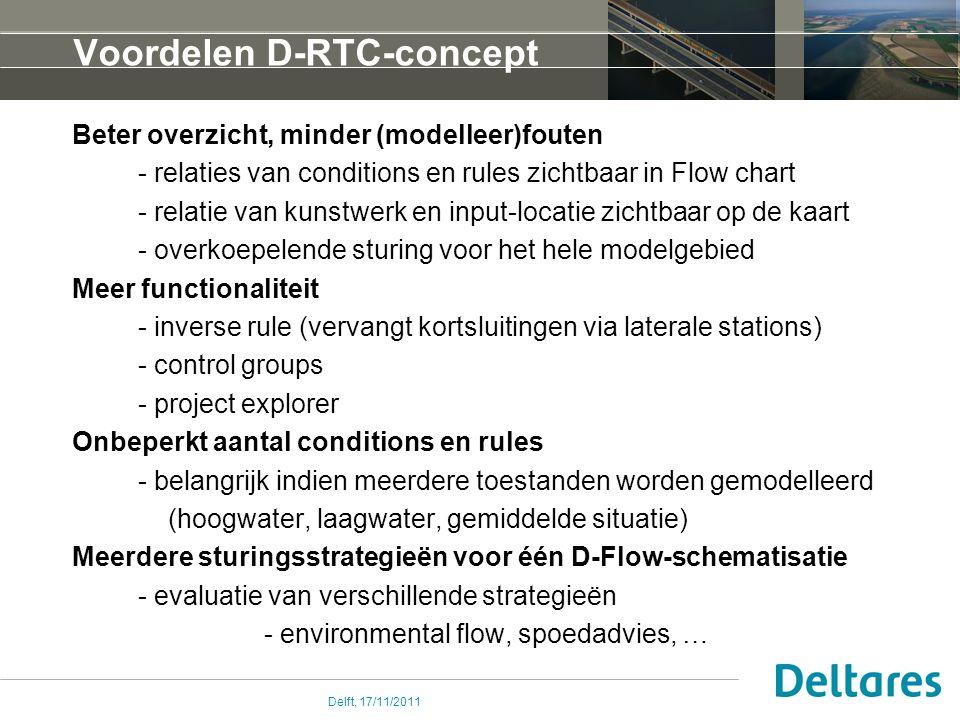Delft, 17/11/2011 Voordelen D-RTC-concept Beter overzicht, minder (modelleer)fouten - relaties van conditions en rules zichtbaar in Flow chart - relatie van kunstwerk en input-locatie zichtbaar op de kaart - overkoepelende sturing voor het hele modelgebied Meer functionaliteit - inverse rule (vervangt kortsluitingen via laterale stations) - control groups - project explorer Onbeperkt aantal conditions en rules - belangrijk indien meerdere toestanden worden gemodelleerd (hoogwater, laagwater, gemiddelde situatie) Meerdere sturingsstrategieën voor één D-Flow-schematisatie - evaluatie van verschillende strategieën - environmental flow, spoedadvies, …