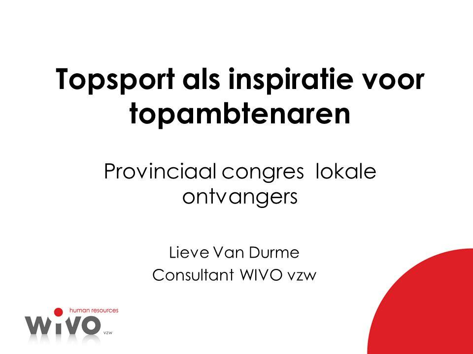 Topsport als inspiratie voor topambtenaren Provinciaal congres lokale ontvangers Lieve Van Durme Consultant WIVO vzw