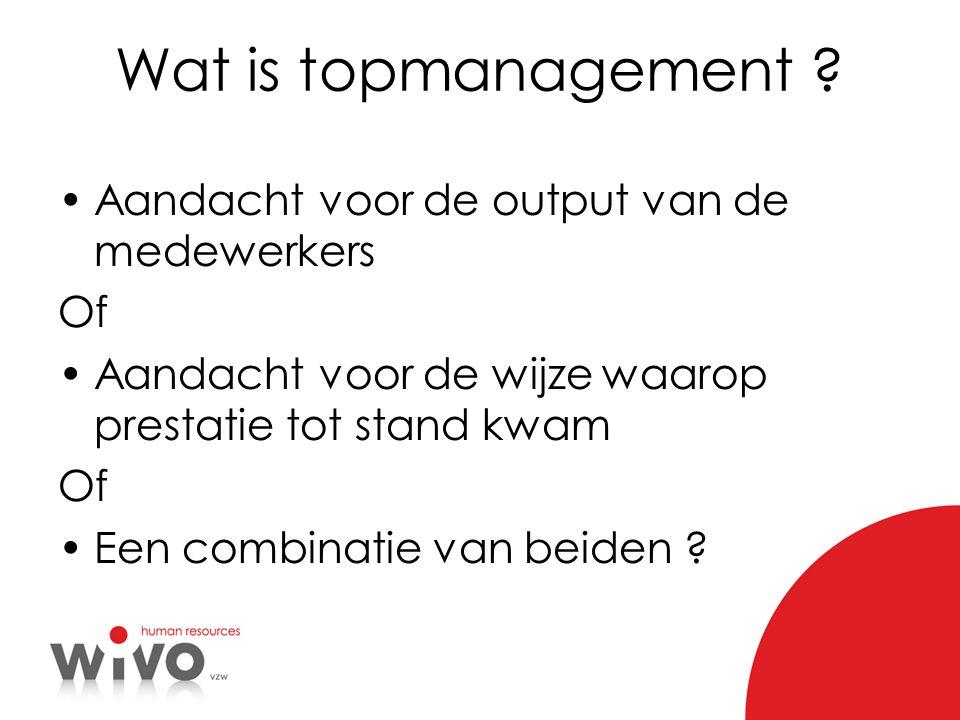 Wat is topmanagement ? Aandacht voor de output van de medewerkers Of Aandacht voor de wijze waarop prestatie tot stand kwam Of Een combinatie van beid