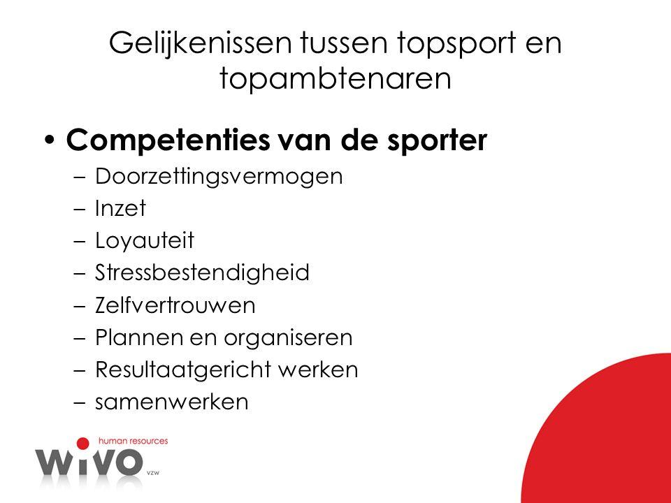 Gelijkenissen tussen topsport en topambtenaren Competenties van de sporter –Doorzettingsvermogen –Inzet –Loyauteit –Stressbestendigheid –Zelfvertrouwe