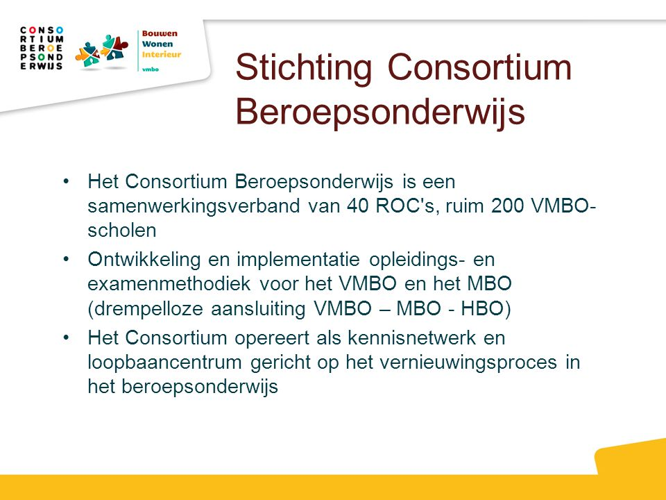 Stichting Consortium Beroepsonderwijs Het Consortium Beroepsonderwijs is een samenwerkingsverband van 40 ROC's, ruim 200 VMBO- scholen Ontwikkeling en