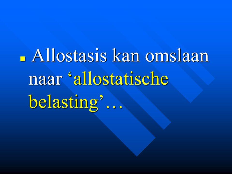 Allostasis kan omslaan naar 'allostatische belasting'… Allostasis kan omslaan naar 'allostatische belasting'…