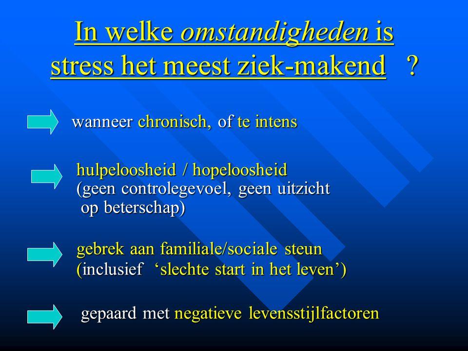 In welke omstandigheden is stress het meest ziek-makend ? wanneer chronisch, of te intens wanneer chronisch, of te intens hulpeloosheid / hopeloosheid