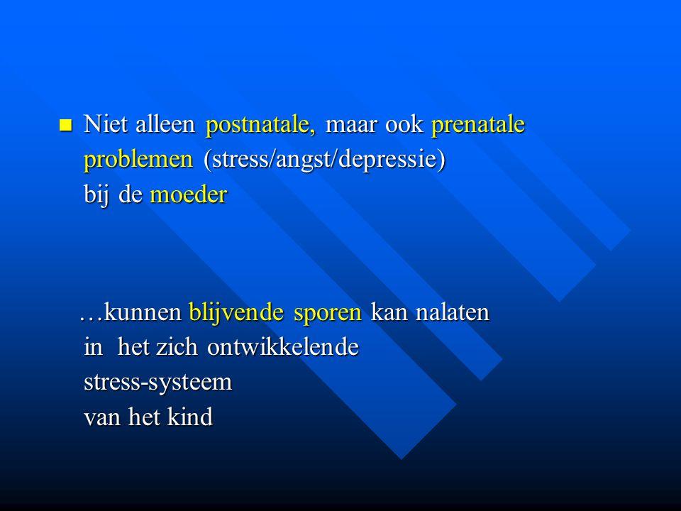 Niet alleen postnatale, maar ook prenatale problemen (stress/angst/depressie) bij de moeder Niet alleen postnatale, maar ook prenatale problemen (stre