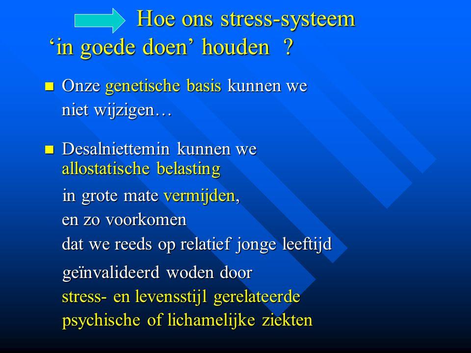 Hoe ons stress-systeem 'in goede doen' houden ? Hoe ons stress-systeem 'in goede doen' houden ? Onze genetische basis kunnen we niet wijzigen… Onze ge