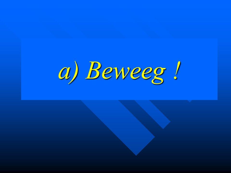 a) Beweeg !