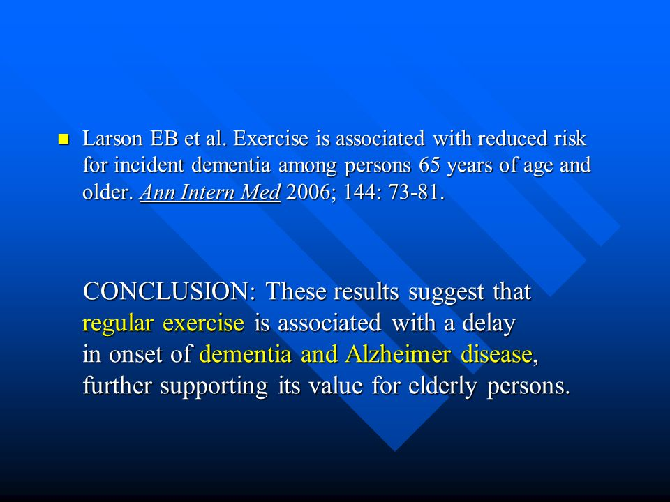 Larson EB et al. Exercise is associated with reduced risk for incident dementia among persons 65 years of age and older. Ann Intern Med 2006; 144: 73-