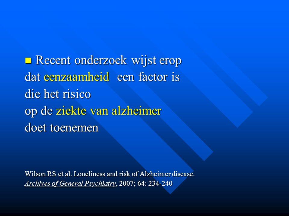 Recent onderzoek wijst erop Recent onderzoek wijst erop dat eenzaamheid een factor is die het risico op de ziekte van alzheimer doet toenemen Wilson R